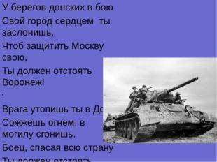 У берегов донских в бою Свой город сердцем ты заслонишь, Чтоб защитить Москву