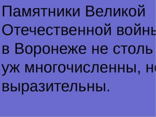 Памятники Великой Отечественной войны в Воронеже не столь уж многочисленны, н