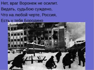Нет, враг Воронеж не осилит. Видать, судьбою суждено, Что на любой черте, Рос