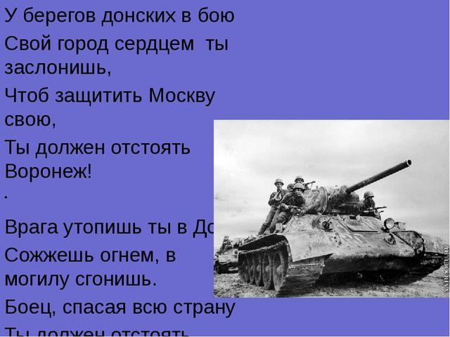 У берегов донских в бою Свой город сердцем ты заслонишь, Чтоб защитить Москву...