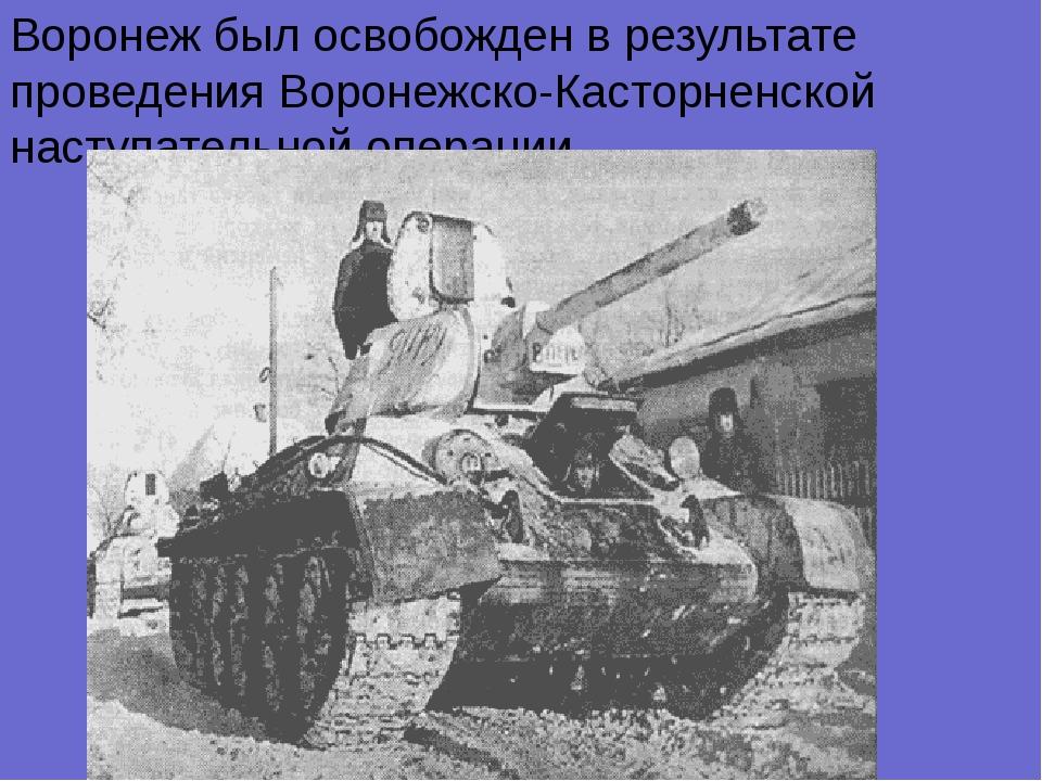 Воронеж был освобожден в результате проведения Воронежско-Касторненской насту...