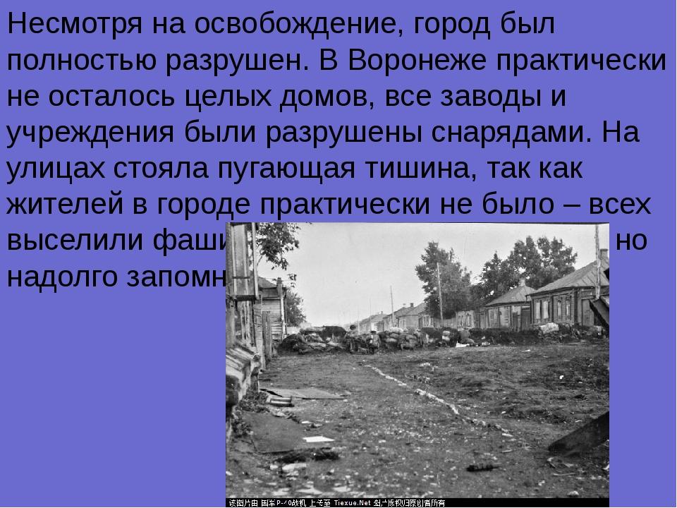 Несмотря на освобождение, город был полностью разрушен. В Воронеже практическ...