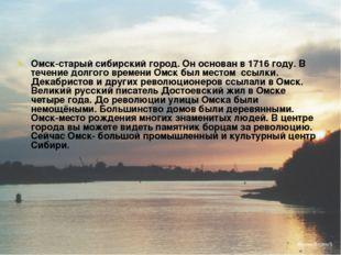 Омск-старый сибирский город. Он основан в 1716 году. В течение долгого времен