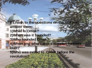6.Listen to the questions on the text and answer them: 1)What is Omsk? 2)Whe