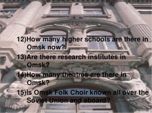 12)How many higher schools are there in Omsk now? 13)Are there research insti
