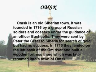 OMSK Omsk is an old Siberian town. It was founded in 1716 by a group of Russi