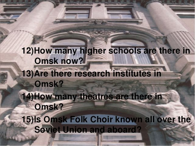 12)How many higher schools are there in Omsk now? 13)Are there research insti...