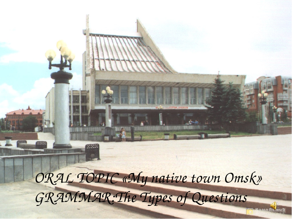 ORAL TOPIC «My native town Omsk» GRAMMAR:The Types of Questions