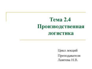 Тема 2.4 Производственная логистика Цикл лекций Преподавателя Ламтева Н.В. Те