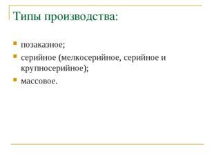 Типы производства: позаказное; серийное (мелкосерийное, серийное и крупносери