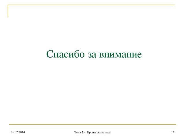 Спасибо за внимание 25.02.2014 * Тема 2.4. Произв.логистика Тема 2.4. Произв....