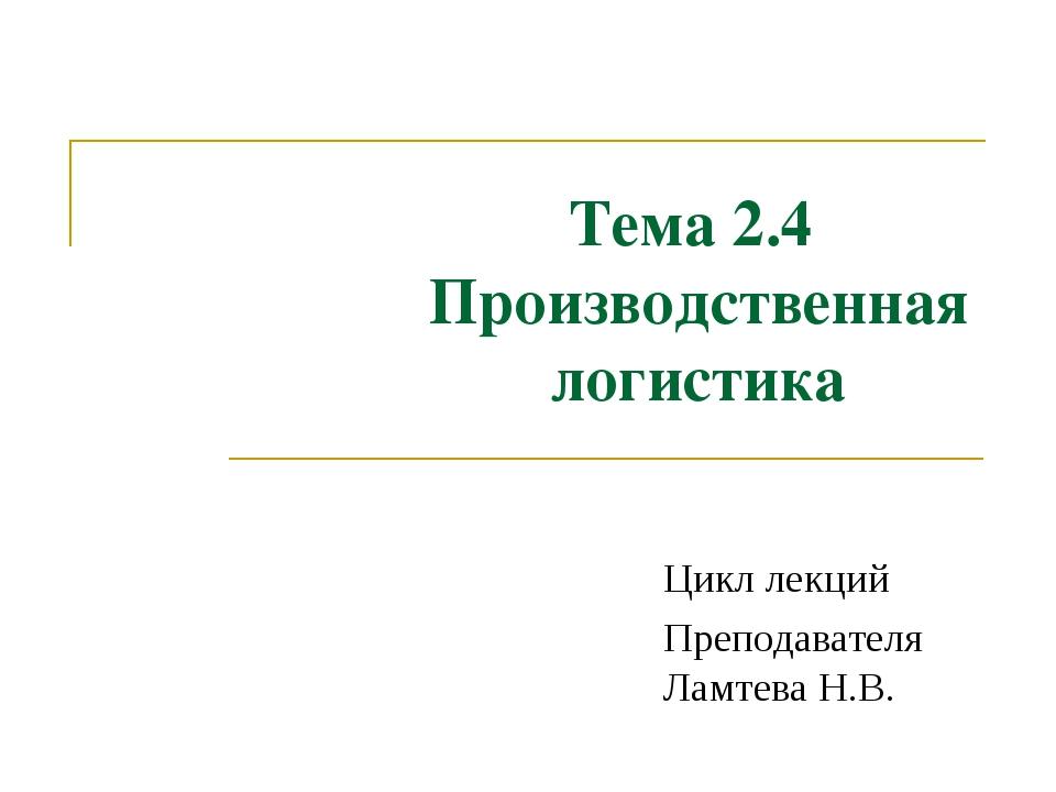 Тема 2.4 Производственная логистика Цикл лекций Преподавателя Ламтева Н.В. Те...