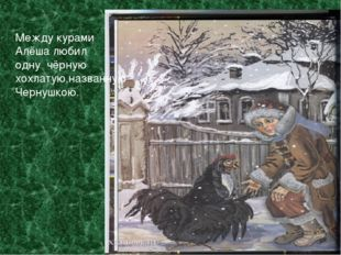 МмМммм Между курами Алёша любил одну чёрную хохлатую,названную Чернушкою. Ме