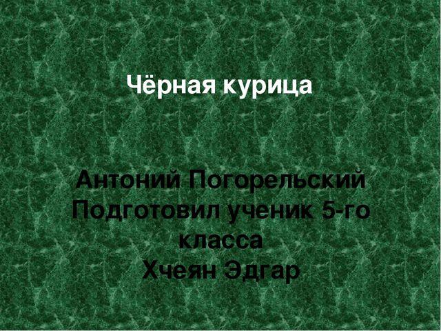 Чёрная курица Антоний Погорельский Подготовил ученик 5-го класса Хчеян Эдгар