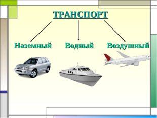 ТРАНСПОРТ Наземный Водный Воздушный