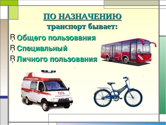 ПО НАЗНАЧЕНИЮ транспорт бывает: Общего пользования Специальный Личного пользо...