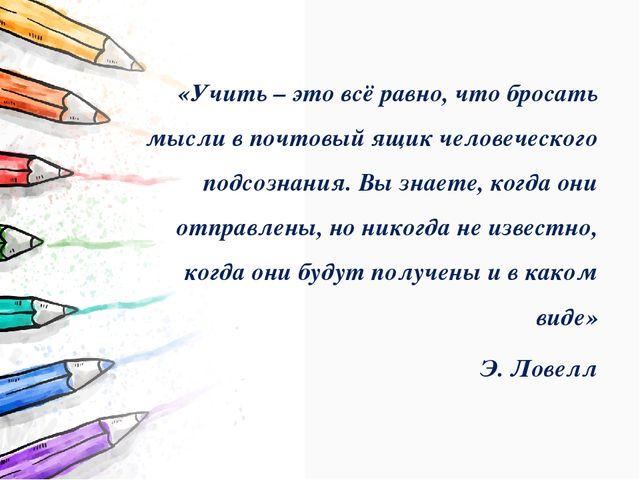 «Учить – это всё равно, что бросать мысли в почтовый ящик человеческого подс...