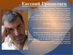 . Евгений Гришковец Евгений Валерьевич Гришковец родился 17 февраля 1967 года