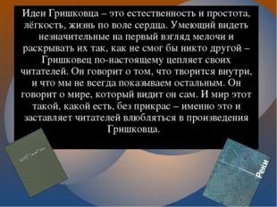 Идеи Гришковца – это естественность и простота, лёгкость, жизнь по воле сердц