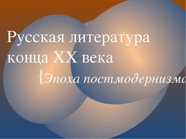 Русская литература конца ХХ века Эпоха постмодернизма {
