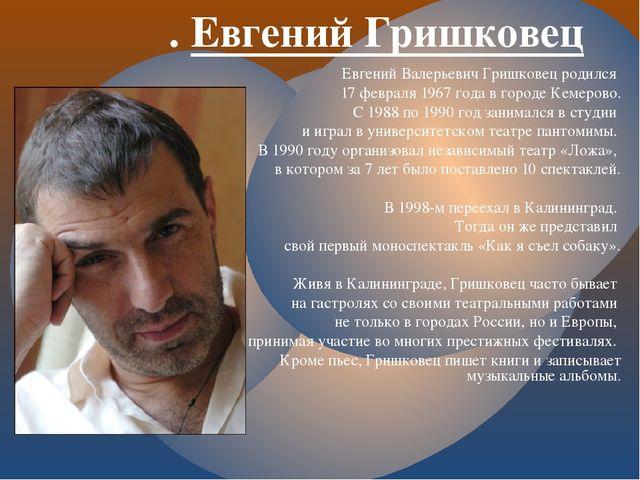 . Евгений Гришковец Евгений Валерьевич Гришковец родился 17 февраля 1967 года...