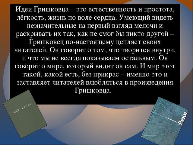 Идеи Гришковца – это естественность и простота, лёгкость, жизнь по воле сердц...