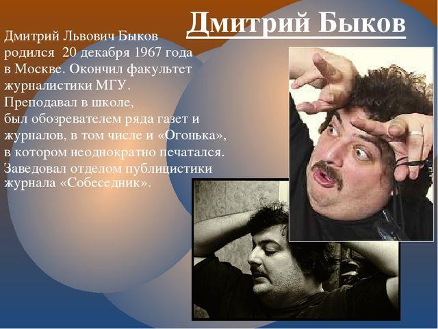 Дмитрий Быков Дмитрий Львович Быков родился 20 декабря 1967 года в Москве. Ок...