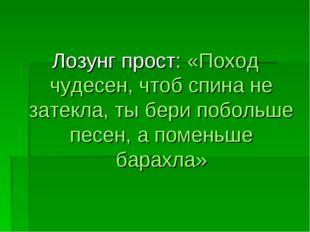 Лозунг прост: «Поход чудесен, чтоб спина не затекла, ты бери побольше песен,