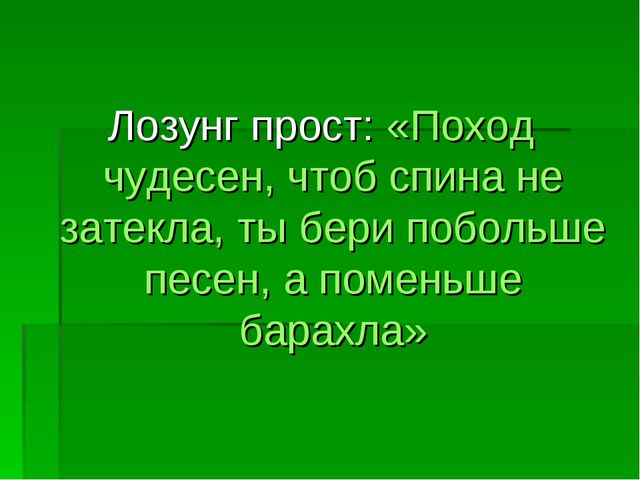 Лозунг прост: «Поход чудесен, чтоб спина не затекла, ты бери побольше песен,...