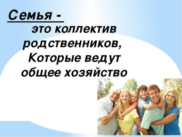 Семья - это коллектив родственников, Которые ведут общее хозяйство