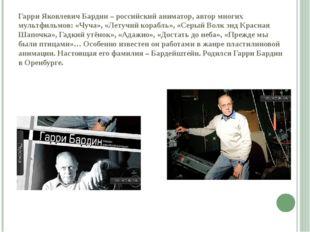 Гарри Яковлевич Бардин – российский аниматор, автор многих мультфильмов: «Чуч