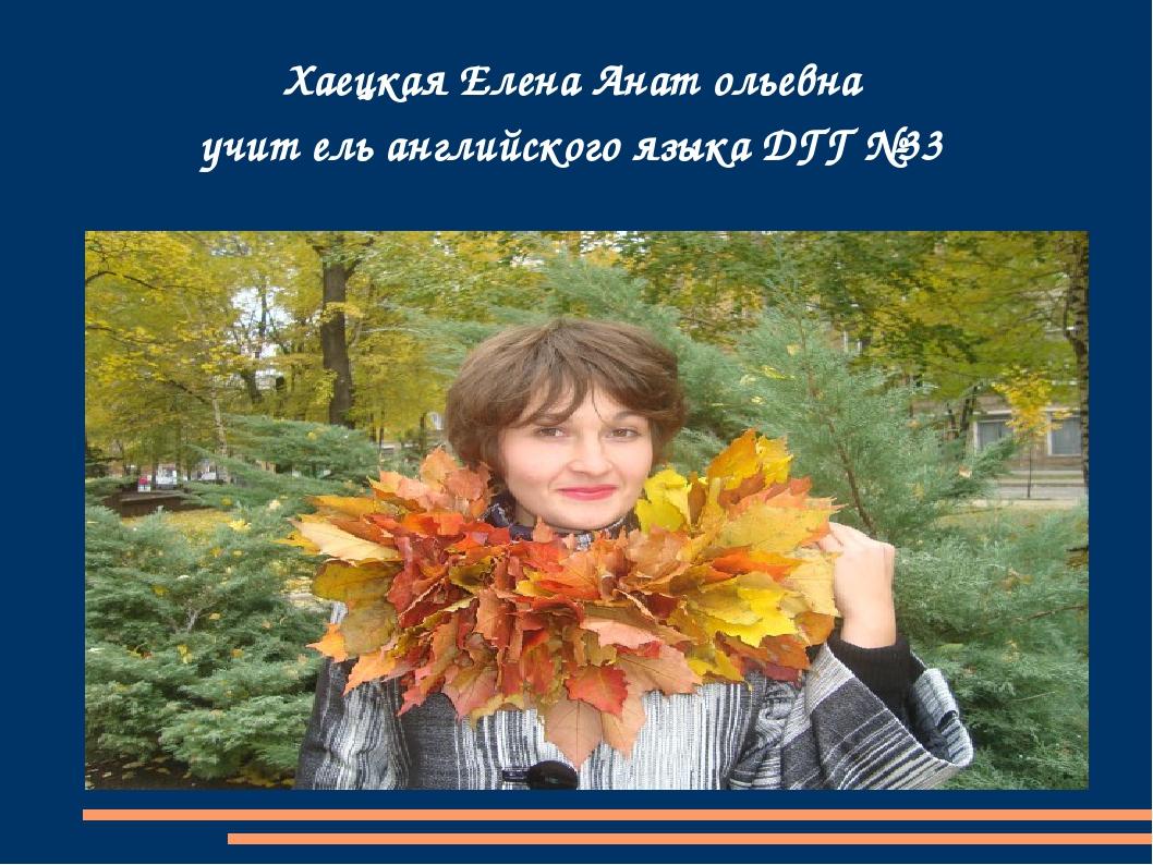 Хаецкая Елена Анат ольевна учит ель английского языка ДГГ №33
