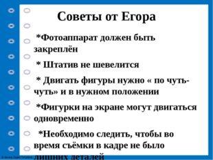 Советы от Егора *Фотоаппарат должен быть закреплён * Штатив не шевелится * Дв