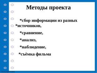 Методы проекта *сбор информации из разных *источников, *сравнение, *анализ, *