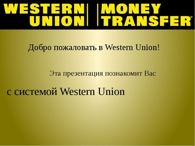 Добро пожаловать в Western Union! Эта презентация познакомит Вас с системой W...