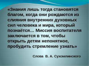 «Знания лишь тогда становятся благом, когда они рождаются из слияния внутренн