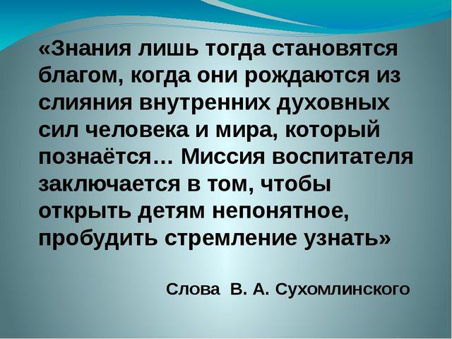 «Знания лишь тогда становятся благом, когда они рождаются из слияния внутренн...