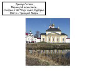Троице-Сегиев Варницкий монастырь, основан в 1427году, ныне подворье Свято –