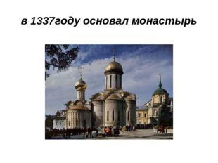 в 1337году основал монастырь