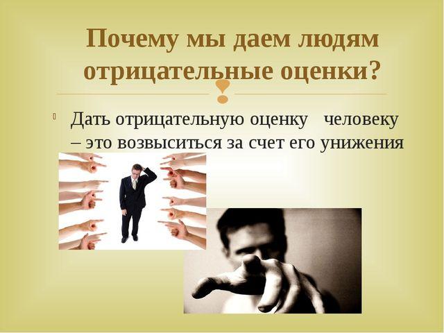 Дать отрицательную оценку человеку – это возвыситься за счет его унижения По...
