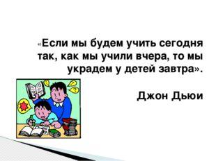 «Если мы будем учить сегодня так, как мы учили вчера, то мы украдем у детей