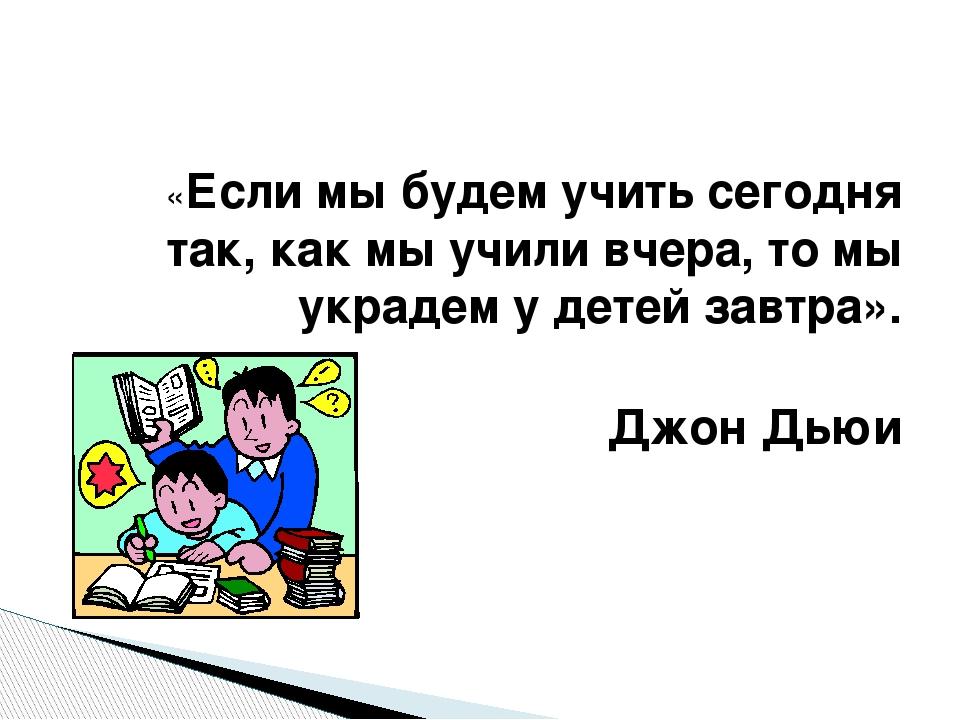 «Если мы будем учить сегодня так, как мы учили вчера, то мы украдем у детей...