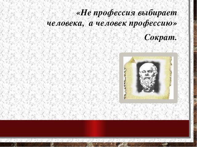 «Не профессия выбирает человека, а человек профессию» Сократ.