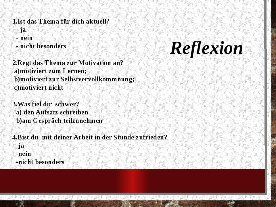 Reflexion 1.Ist das Thema für dich aktuell? - ja - nein - nicht besonders 2.R...
