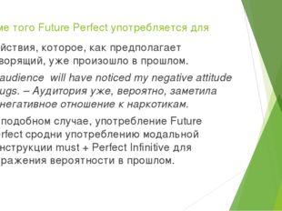 Кроме того Future Perfect употребляется для действия, которое, как предполага