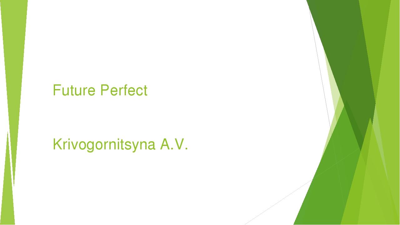Future Perfect Krivogornitsyna A.V.