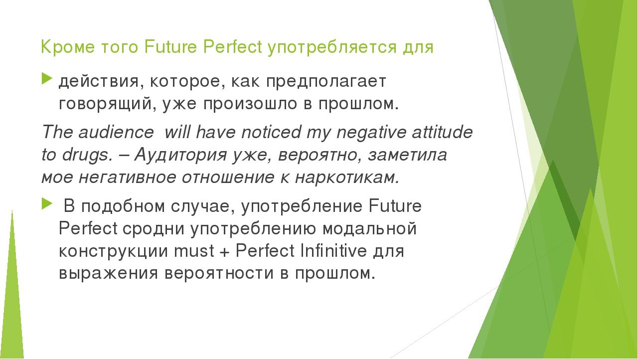 Кроме того Future Perfect употребляется для действия, которое, как предполага...