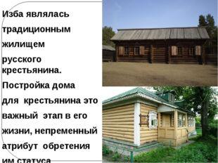 Изба являлась традиционным жилищем русского крестьянина. Постройка дома для к