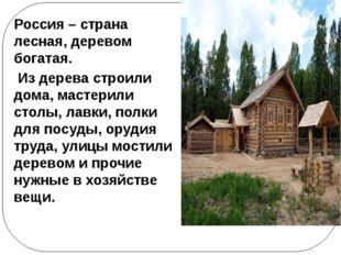Россия – страна лесная, деревом богатая. Из дерева строили дома, мастерили ст