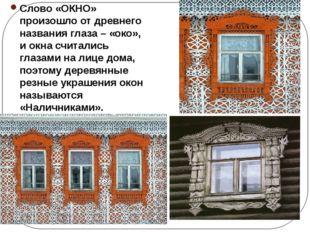 Слово «ОКНО» произошло от древнего названия глаза – «око», и окна считались г